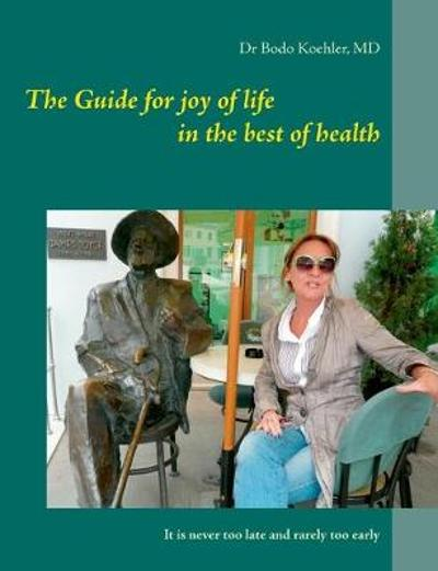 The Guide for joy of life in the best of health - Bodo Koehler