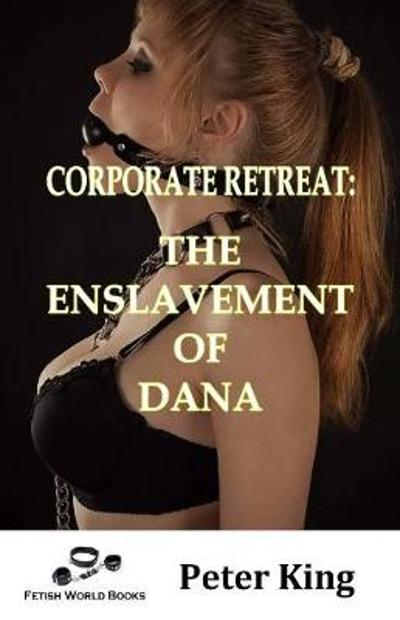 Corporate Retreat: The Enslavement of Dana - Peter King