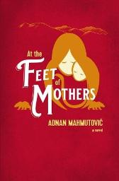 At the Feet of Mothers - Adnan Mahmutovic