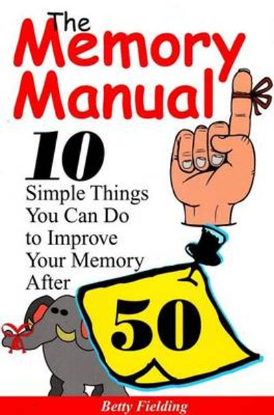 Memory Manual: 10 Simple Things You Can Do to Improve Your Memory After 50 - Betty Fielding