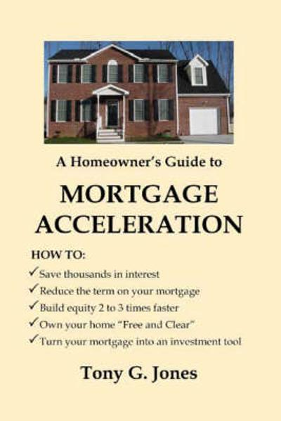 A Homeowner's Guide to Mortgage Acceleration - Tony G. Jones