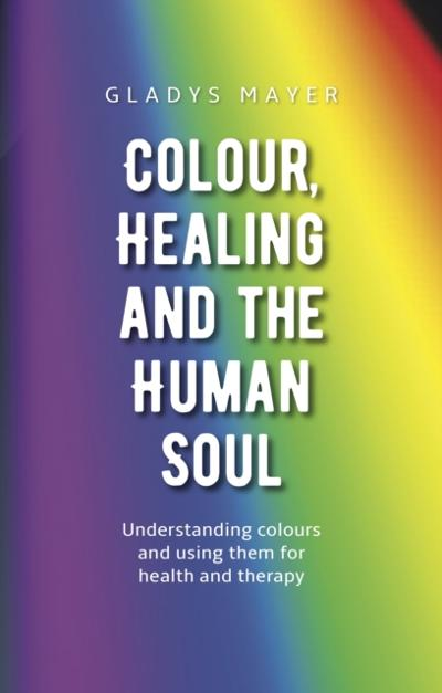 Colour, Healing and the Human Soul - Gladys Mayer