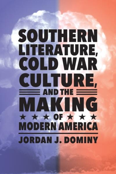 Southern Literature, Cold War Culture, and the Making of Modern America - Jordan J. Dominy