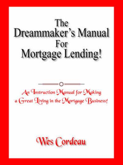The Dreammaker's Manual For Mortgage Lending! - Wes Cordeau