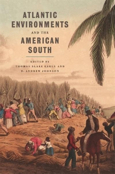 Atlantic Environments and the American South - Thomas Blake Earle