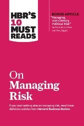 HBR's 10 Must Reads on Managing Risk (with bonus article &quote;Managing 21st-Century Political Risk&quote; by Condoleezza Rice and Amy Zegart) - Harvard Business Review Harvard Business Review