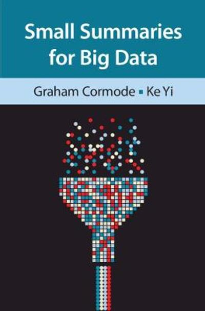 Small Summaries for Big Data - Graham Cormode