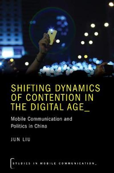 Shifting Dynamics of Contention in the Digital Age - Jun Liu