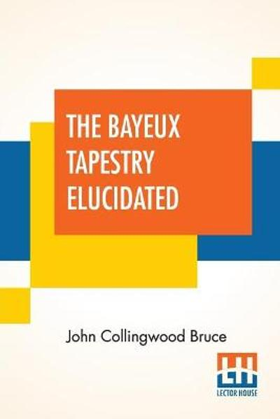 The Bayeux Tapestry Elucidated - John Collingwood Bruce