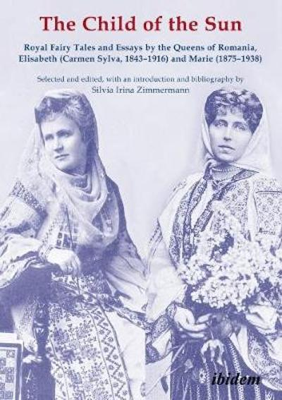 The Child of the Sun - Royal Fairy Tales and Essays by the Queens of Romania, Elisabeth (Carmen Sylva, 1843-1916) and Marie (1875-1938) - Silvia Irina Zimmermann