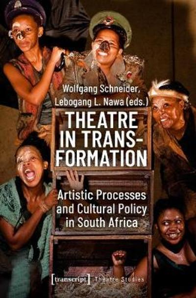 Theatre in Transformation - Artistic Processes and Cultural Policy in South Africa - Wolfgang Schneider