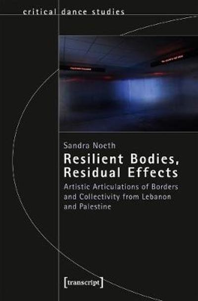 Resilient Bodies, Residual Effects - Artistic Articulations of Borders and Collectivity from Lebanon and Palestine - Sandra Noeth