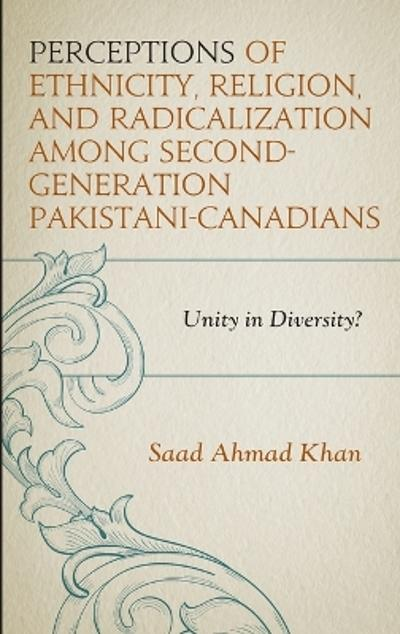 Perceptions of Ethnicity, Religion, and Radicalization among Second-Generation Pakistani-Canadians - Saad Ahmad Khan