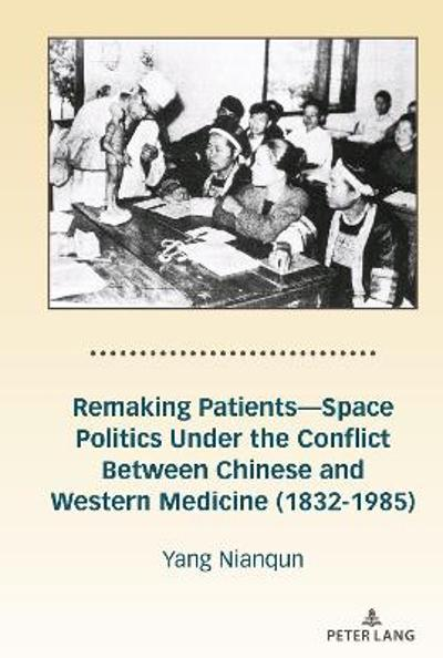 Remaking Patients-Space Politics Under the Conflict Between Chinese and Western Medicine (1832-1985) - Nianqun Yang