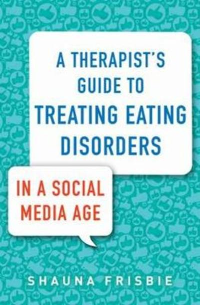 A Therapist's Guide to Treating Eating Disorders in a Social Media Age - Shauna Frisbie