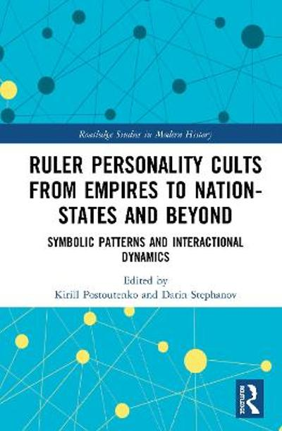 Ruler Personality Cults from Empires to Nation-States and Beyond - Kirill Postoutenko