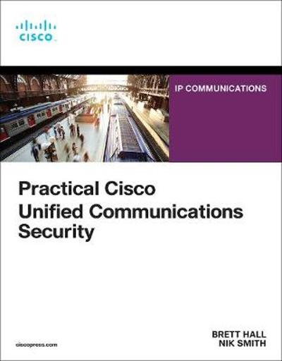 Practical Cisco Unified Communications Security - Brett Hall