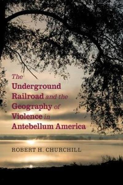The Underground Railroad and the Geography of Violence in Antebellum America - Robert H. Churchill
