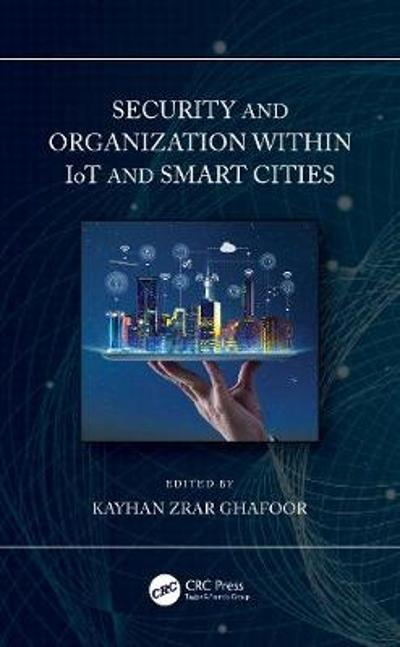 Security and Organization within IoT and Smart Cities - Kayhan Zrar Ghafoor