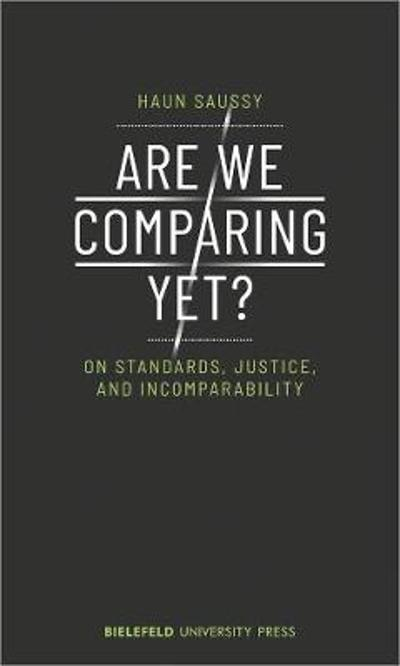 Are We Comparing Yet? - On Standards, Justice, and Incomparability - Haun Saussy