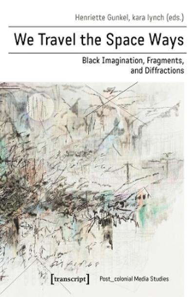 We Travel the Space Ways - Black Imagination, Fragments, and Diffractions - Henriette Gunkel