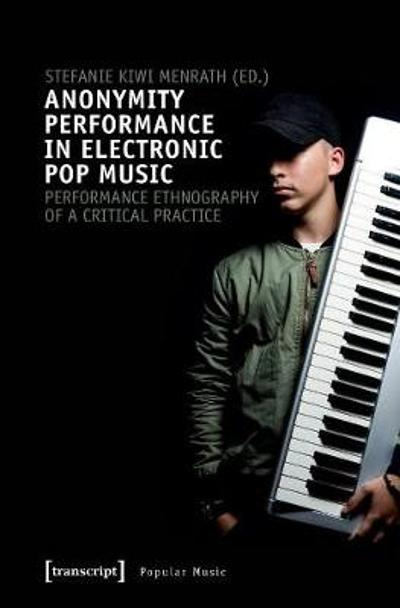 Anonymity Performance in Electronic Pop Music - A Performance Ethnography of Critical Practices - Stefanie Kiwi Menrath