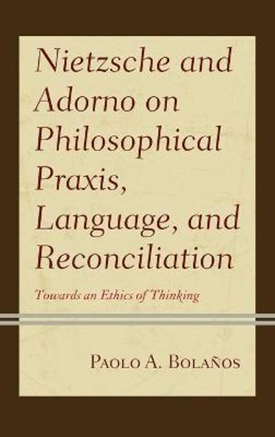 Nietzsche and Adorno on Philosophical Praxis, Language, and Reconciliation - Paolo A. Bolanos