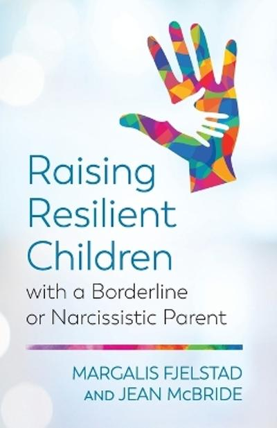 Raising Resilient Children with a Borderline or Narcissistic Parent - Margalis Fjelstad