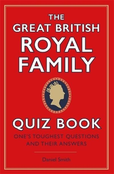 The Great British Royal Family Quiz Book - Daniel Smith