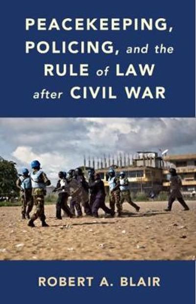 Peacekeeping, Policing, and the Rule of Law after Civil War - Robert A. Blair
