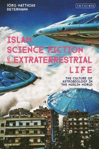 Islam, Science Fiction and Extraterrestrial Life - Joerg Matthias Determann
