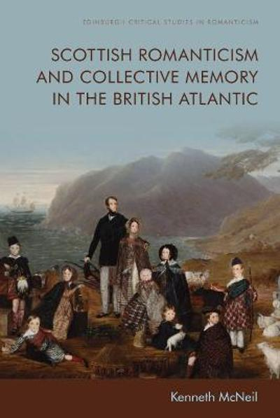 Scottish Romanticism and the Making of Collective Memory in the British Atlantic - Kenneth McNeil