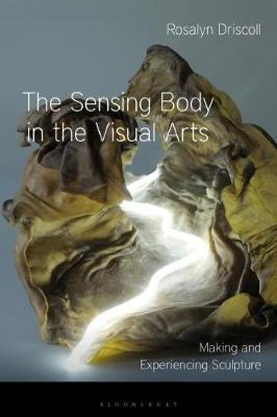 The Sensing Body in the Visual Arts - Rosalyn Driscoll