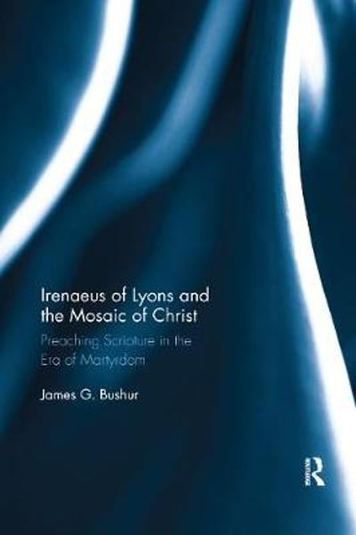 Irenaeus of Lyons and the Mosaic of Christ - James G. Bushur