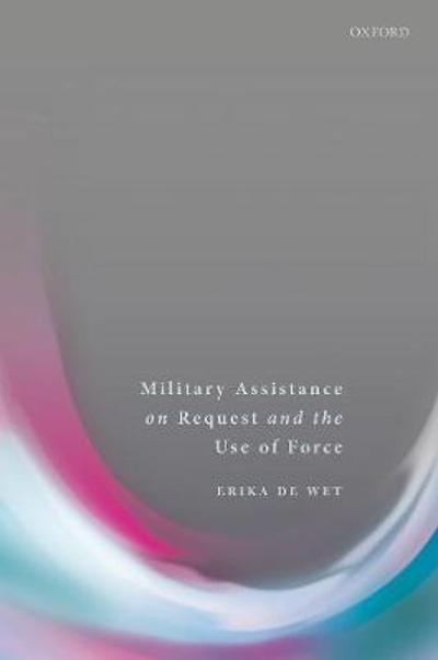 Military Assistance on Request and the Use of Force - Erika De Wet