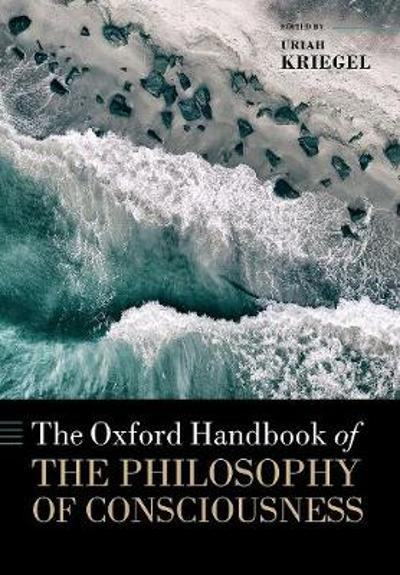 The Oxford Handbook of the Philosophy of Consciousness - Uriah Kriegel