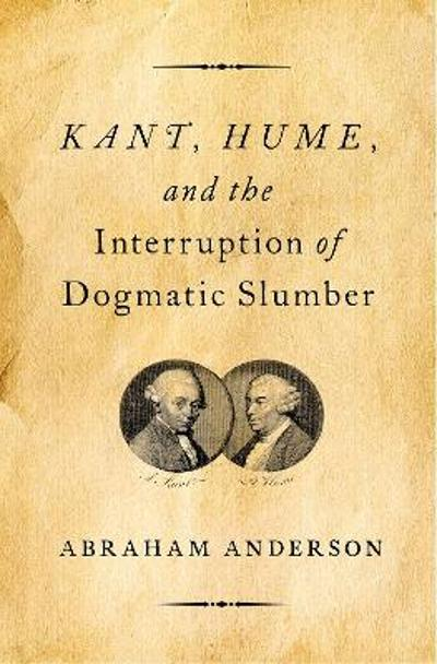 Kant, Hume, and the Interruption of Dogmatic Slumber - Abraham Anderson