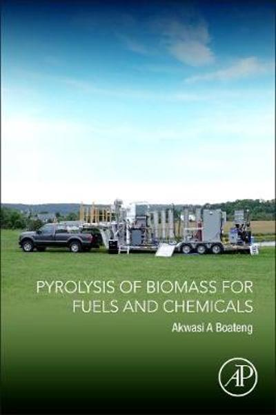 Pyrolysis of Biomass for Fuels and Chemicals - Akwasi A. Boateng