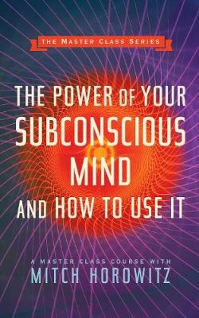 The Power of Your Subconscious Mind and How to Use It (Master Class Series) - Mitch Horowitz
