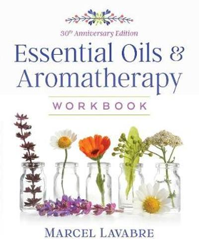 Essential Oils and Aromatherapy Workbook - Marcel Lavabre
