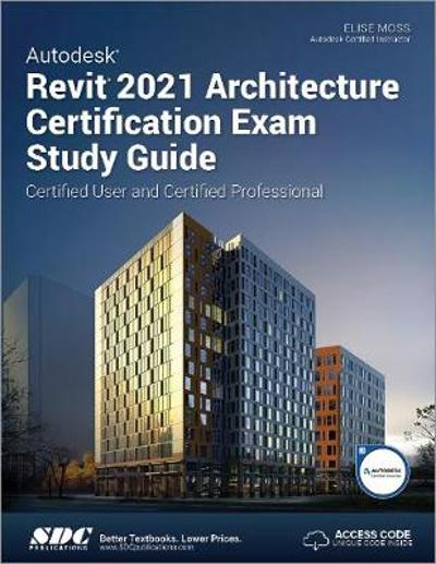 Autodesk Revit 2021 Architecture Certification Exam Study Guide - Elise Moss