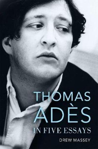Thomas Ades in Five Essays - Drew Massey