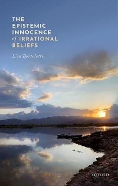 The Epistemic Innocence of Irrational Beliefs - Lisa Bortolotti
