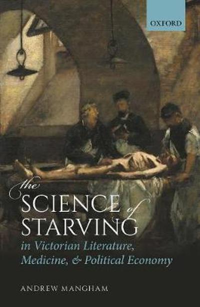 The Science of Starving in Victorian Literature, Medicine, and Political Economy - Andrew Mangham