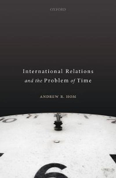 International Relations and the Problem of Time - Andrew R. Hom