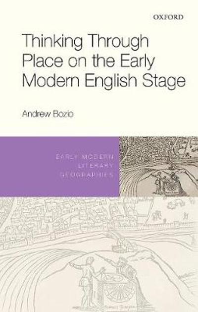 Thinking Through Place on the Early Modern English Stage - Andrew Bozio