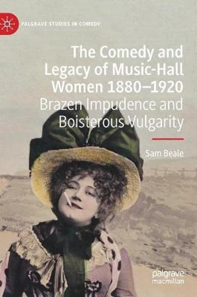 The Comedy and Legacy of Music-Hall Women 1880-1920 - Sam Beale