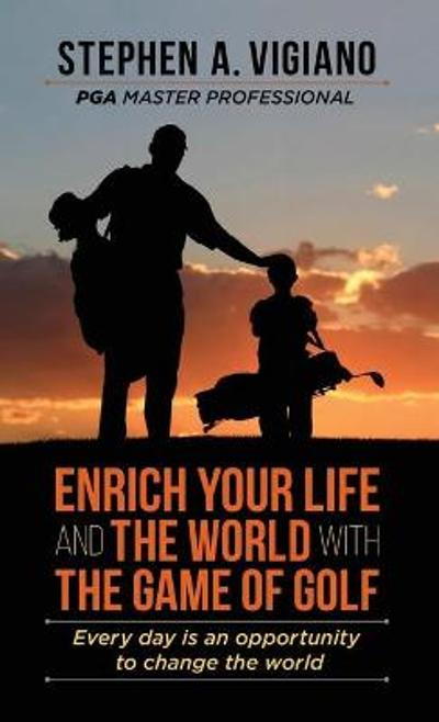 Enrich Your Life and the World with the Game of Golf - Stephen A Vigiano