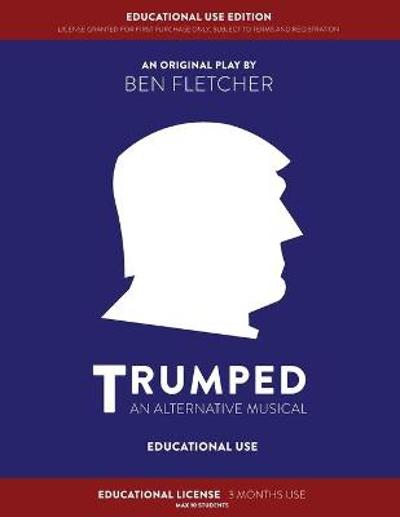 TRUMPED (An Alternative Musical) Educational Use Edition - Ben Fletcher