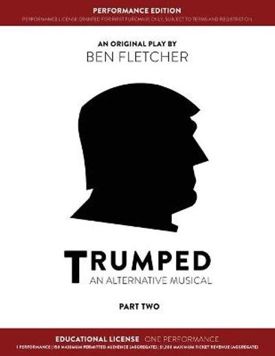 TRUMPED (An Alternative Musical) Part Two Performance Edition, Educational One Performance - Ben Fletcher